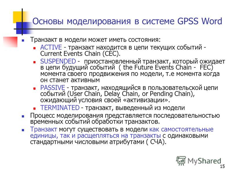15 Основы моделирования в системе GPSS Word Транзакт в модели может иметь состояния: ACTIVE - транзакт находится в цепи текущих событий - Current Events Chain (СЕС). SUSPENDED - приостановленный транзакт, который ожидает в цепи будущий событий ( the