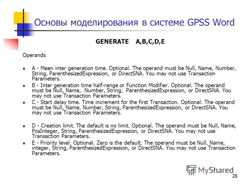 26 Основы моделирования в системе GPSS Word GENERATE A,B,C,D,E Operands A - Mean inter generation time. Optional. The operand must be Null, Name, Number, String, ParenthesizedExpression, or DirectSNA. You may not use Transaction Parameters. B - Inter