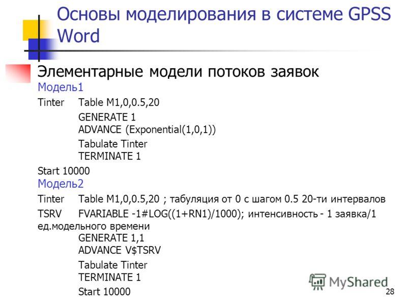28 Основы моделирования в системе GPSS Word Элементарные модели потоков заявок Модель1 Tinter Table M1,0,0.5,20 GENERATE 1 ADVANCE (Exponential(1,0,1)) Tabulate Tinter TERMINATE 1 Start 10000 Модель2 Tinter Table M1,0,0.5,20 ; табуляция от 0 с шагом