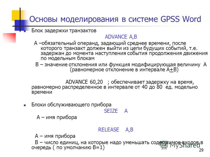 29 Основы моделирования в системе GPSS Word Блок задержки транзактов ADVANCE A,B А –обязательный операнд, задающий среднее времени, после которого транзакт должен выйти из цепи будущих событий, т.е. задержан до момента наступления события продолжения
