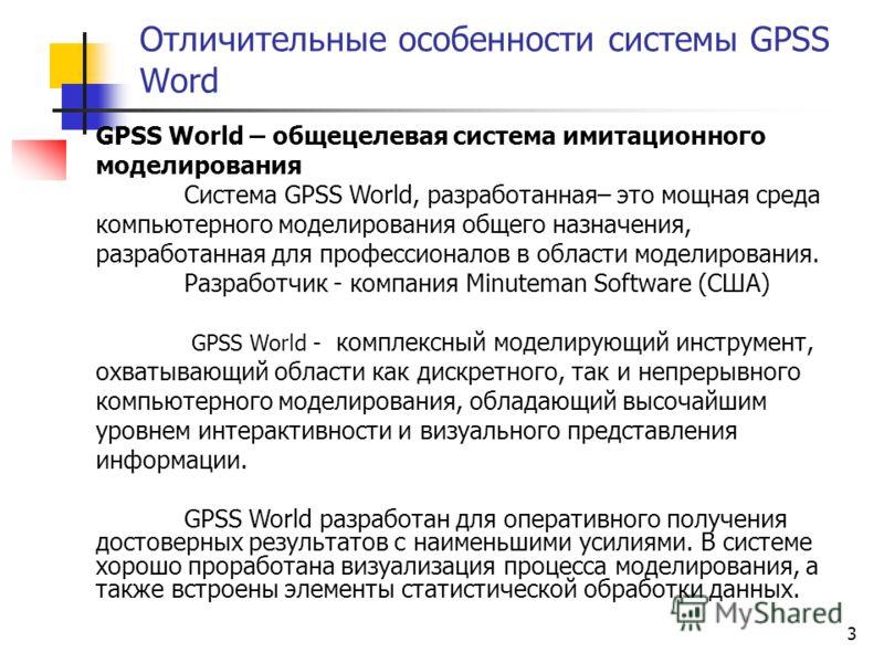 3 Отличительные особенности системы GPSS Word GPSS World – общецелевая система имитационного моделирования Система GPSS World, разработанная– это мощная среда компьютерного моделирования общего назначения, разработанная для профессионалов в области м