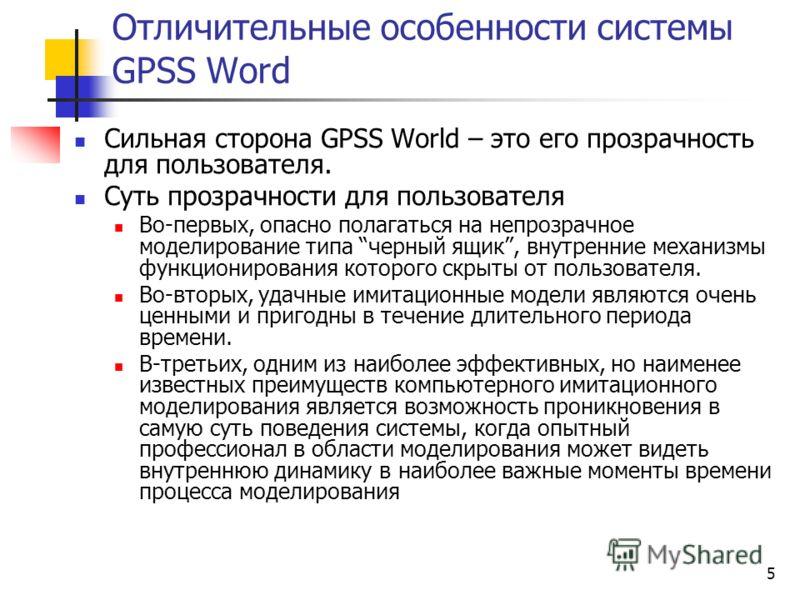 5 Отличительные особенности системы GPSS Word Сильная сторона GPSS World – это его прозрачность для пользователя. Суть прозрачности для пользователя Во-первых, опасно полагаться на непрозрачное моделирование типа черный ящик, внутренние механизмы фун