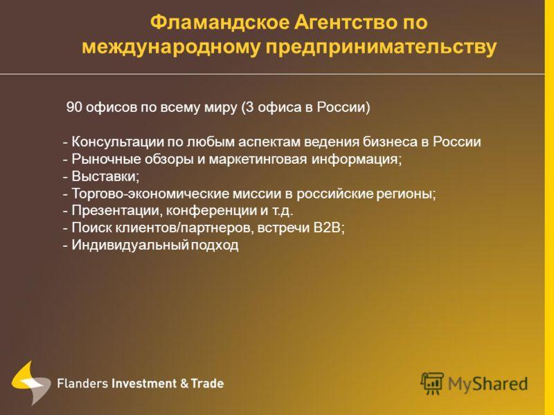 Фламандское Агентство по международному предпринимательству 90 офисов по всему миру (3 офиса в России) - Консультации по любым аспектам ведения бизнеса в России - Рыночные обзоры и маркетинговая информация; - Выставки; - Торгово-экономические миссии