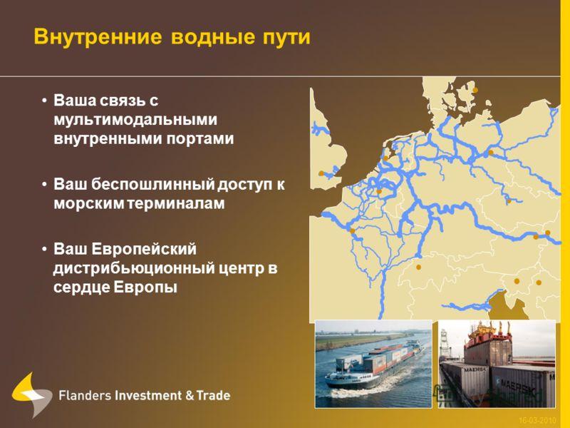 Внутренние водные пути Ваша связь с мультимодальными внутренными портами Ваш беспошлинный доступ к морским терминалам Ваш Европейский дистрибьюционный центр в сердце Европы 16-03-2010