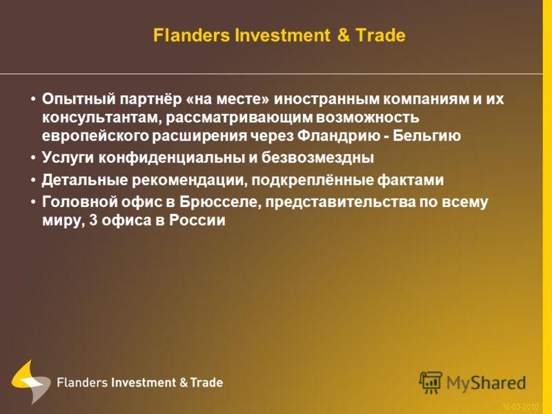 Flanders Investment & Trade Опытный партнёр «на месте» иностранным компаниям и их консультантам, рассматривающим возможность европейского расширения через Фландрию - Бельгию Услуги конфиденциальны и безвозмездны Детальные рекомендации, подкреплённые