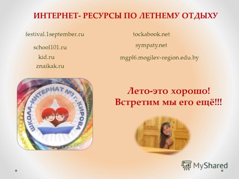 kid.ru festival.1september.rutockabook.net school101.ru sympaty.net znaikak.ru mgpl6.mogilev-region.edu.by ИНТЕРНЕТ- РЕСУРСЫ ПО ЛЕТНЕМУ ОТДЫХУ Лето-это хорошо! Встретим мы его ещё!!!