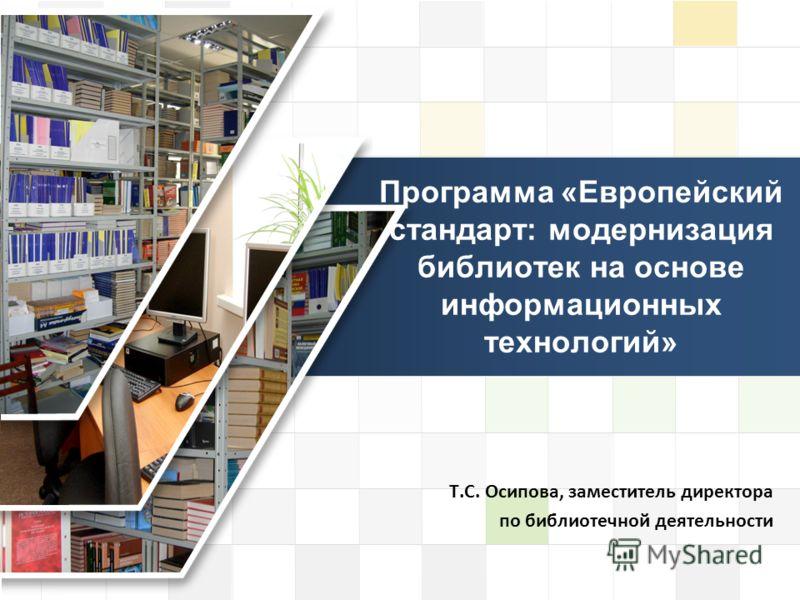 LOGO Программа «Европейский стандарт: модернизация библиотек на основе информационных технологий» Т.С. Осипова, заместитель директора по библиотечной деятельности