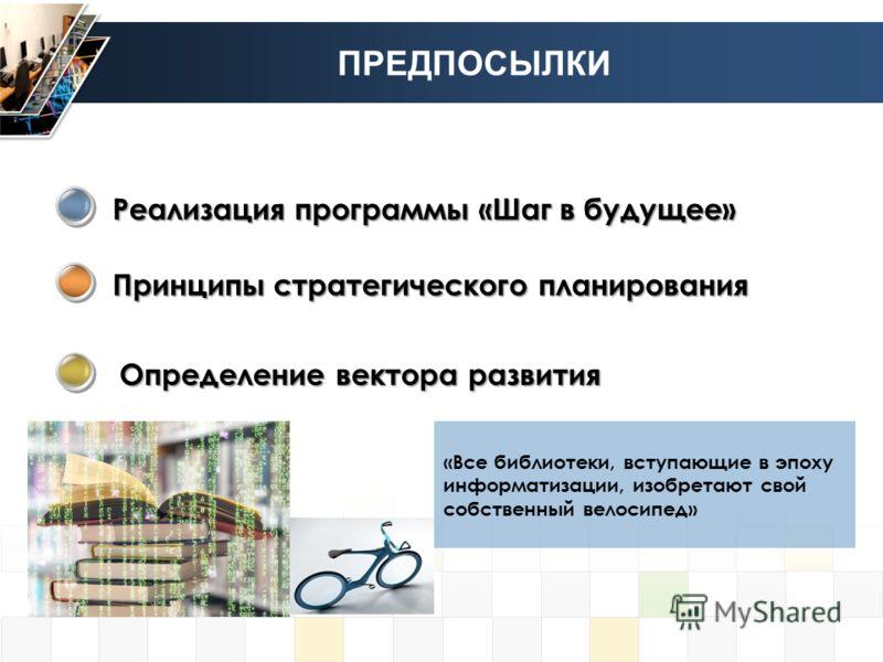 ПРЕДПОСЫЛКИ Реализация программы «Шаг в будущее» Принципы стратегического планирования Определение вектора развития «Все библиотеки, вступающие в эпоху информатизации, изобретают свой собственный велосипед»