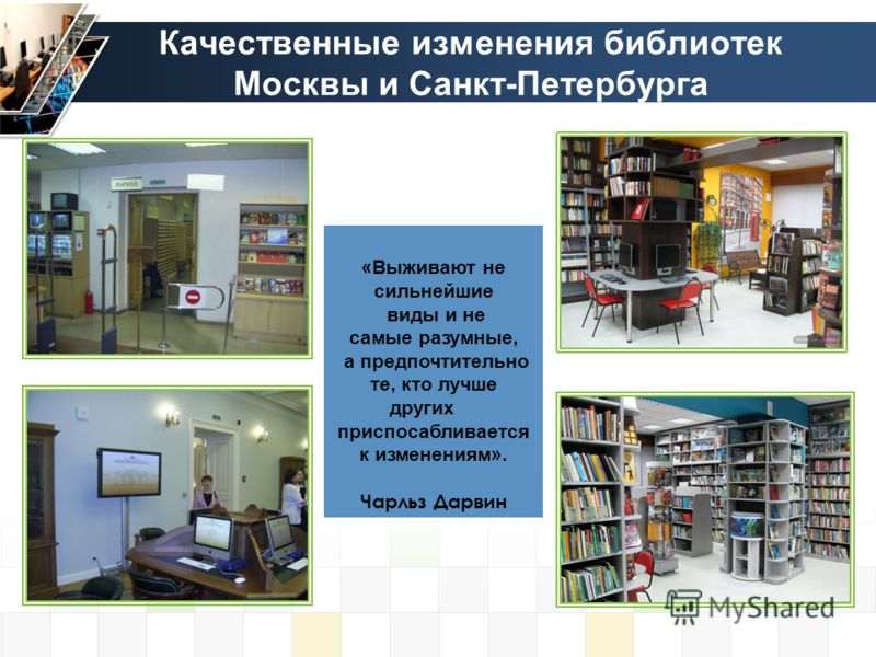 Качественные изменения библиотек Москвы и Санкт-Петербурга «Выживают не сильнейшие виды и не самые разумные, а предпочтительно те, кто лучше других приспосабливается к изменениям». Чарльз Дарвин
