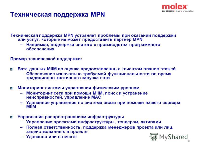 15 Модель клиентской поддержки MPN Деловой партнер MPN является основным контактным лицом конечного пользователя –Установка, обучение пользователей, конфигурирование/настройка и поддержка Онлайн Портал поддержки клиентов MPN для Деловых партнеров MPN