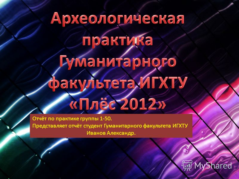 Отчёт по практике группы 1-50. Представляет отчёт студент Гуманитарного факультета ИГХТУ Иванов Александр.