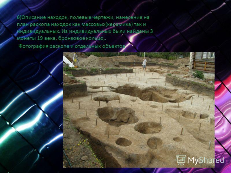 6)Описание находок, полевые чертежи, нанесение на план раскопа находок как массовых(керамика) так и индивидуальных. Из индивидуальных были найдены 3 монеты 19 века, бронзовое кольцо,. Фотография раскопа и отдельных объектов