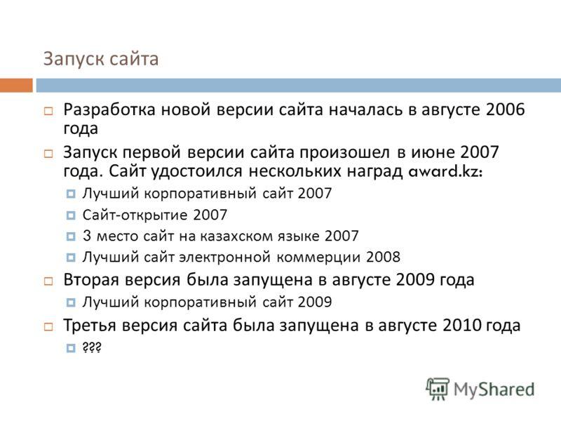 Запуск сайта Разработка новой версии сайта началась в августе 2006 года Запуск первой версии сайта произошел в июне 2007 года. Сайт удостоился нескольких наград award.kz: Лучший корпоративный сайт 2007 Сайт - открытие 2007 3 место сайт на казахском я