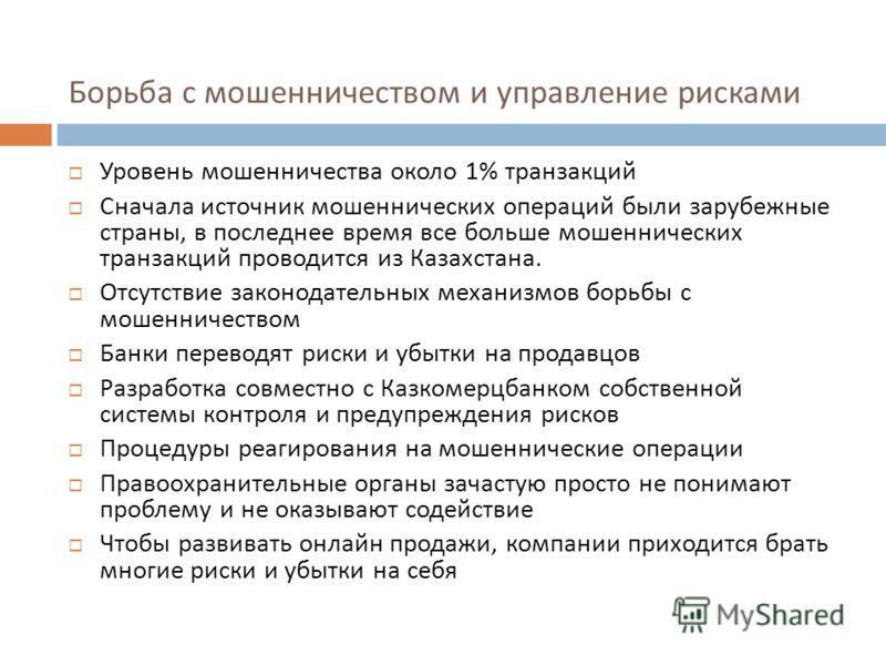 Борьба с мошенничеством и управление рисками Уровень мошенничества около 1% транзакций Сначала источник мошеннических операций были зарубежные страны, в последнее время все больше мошеннических транзакций проводится из Казахстана. Отсутствие законода