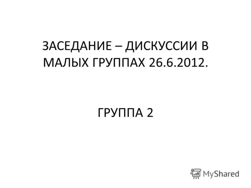 ЗАСЕДАНИЕ – ДИСКУССИИ В МАЛЫХ ГРУППАХ 26.6.2012. ГРУППА 2