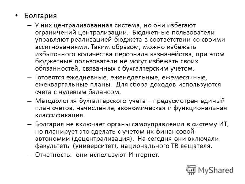Болгария – У них централизованная система, но они избегают ограничений централизации. Бюджетные пользователи управляют реализацией бюджета в соответствии со своими ассигнованиями. Таким образом, можно избежать избыточного количества персонала казначе