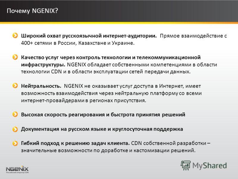 Почему NGENIX? Широкий охват русскоязычной интернет-аудитории. Прямое взаимодействие с 400+ сетями в России, Казахстане и Украине. Качество услуг через контроль технологии и телекоммуникационной инфраструктуры. NGENIX обладает собственными компетенци