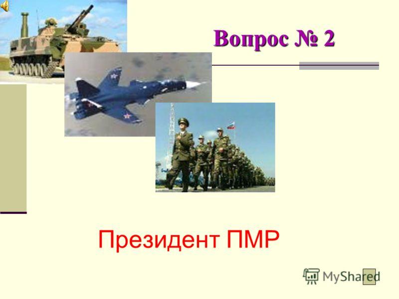 Вопрос 2 Кто является Верховным Главнокомандующим Вооруженных сил ПМР?