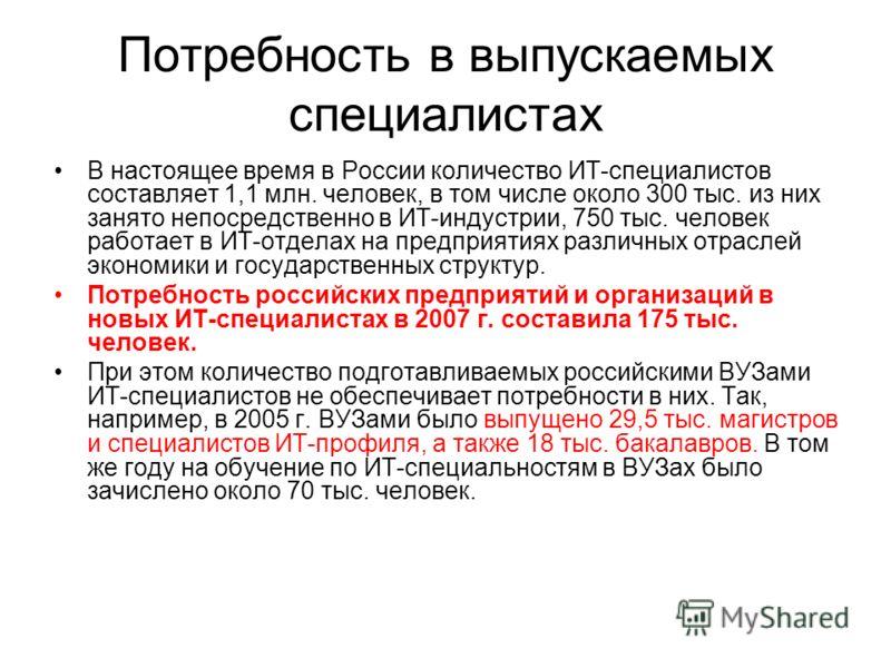 Потребность в выпускаемых специалистах В настоящее время в России количество ИТ-специалистов составляет 1,1 млн. человек, в том числе около 300 тыс. из них занято непосредственно в ИТ-индустрии, 750 тыс. человек работает в ИТ-отделах на предприятиях