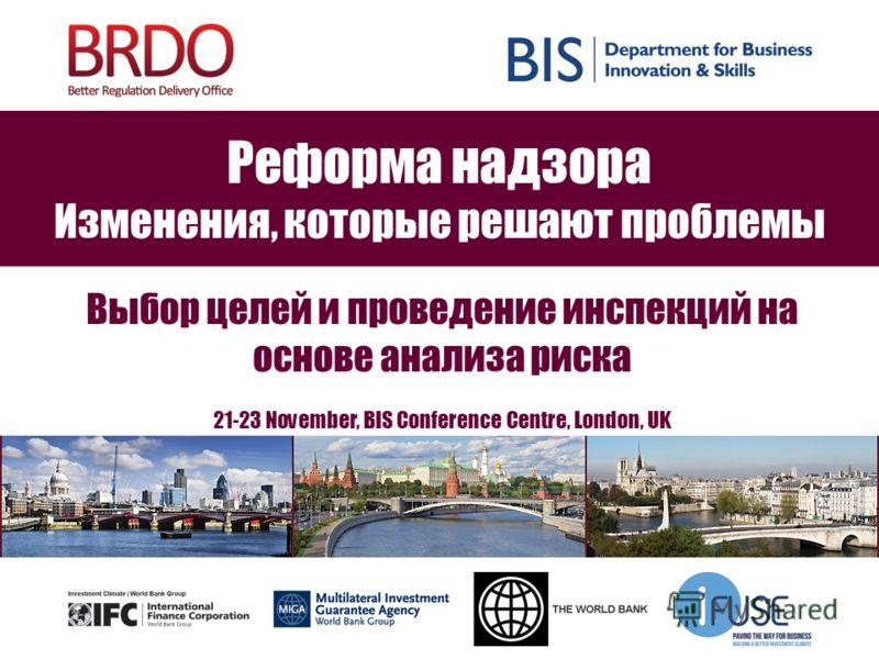 Реформа надзора Изменения, которые решают проблемы Выбор целей и проведение инспекций на основе анализа риска 21-23 November, BIS Conference Centre, London, UK