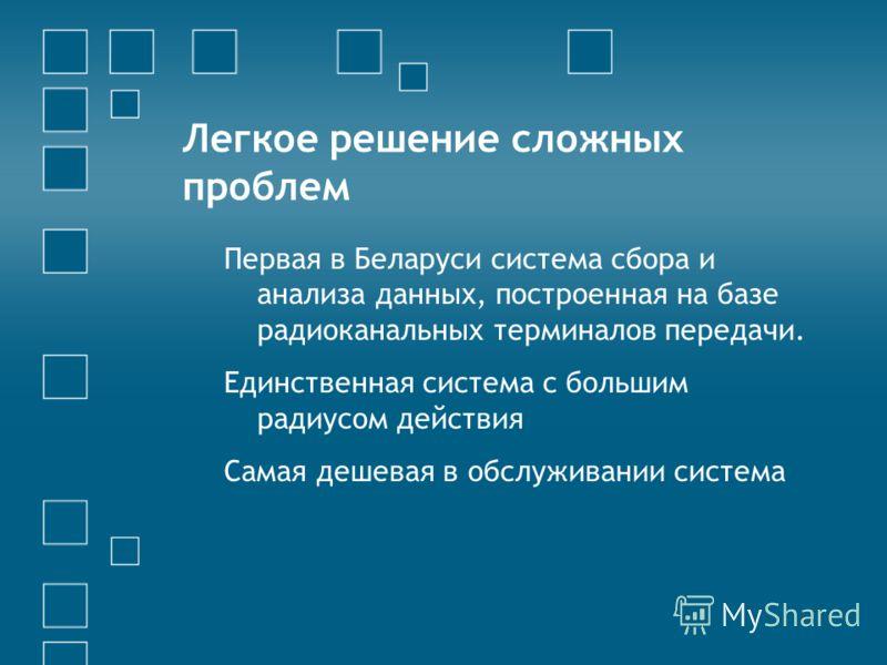 Легкое решение сложных проблем Первая в Беларуси система сбора и анализа данных, построенная на базе радиоканальных терминалов передачи. Единственная система с большим радиусом действия Самая дешевая в обслуживании система
