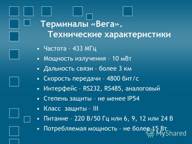 Терминалы «Вега». Технические характеристики Частота – 433 МГц Мощность излучения – 10 мВт Дальность связи – более 3 км Скорость передачи – 4800 бит/с Интерфейс – RS232, RS485, аналоговый Степень защиты – не менее IP54 Класс защиты – III Питание – 22