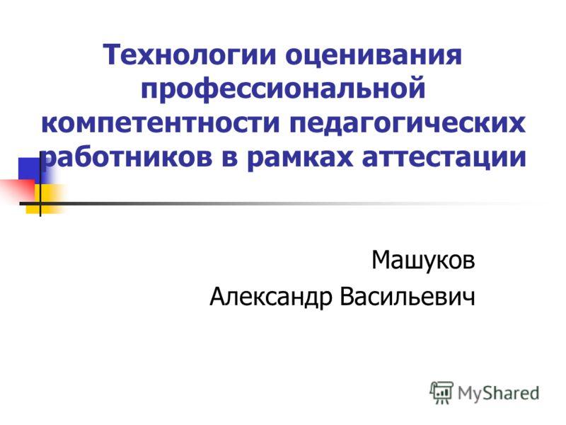 Технологии оценивания профессиональной компетентности педагогических работников в рамках аттестации Машуков Александр Васильевич