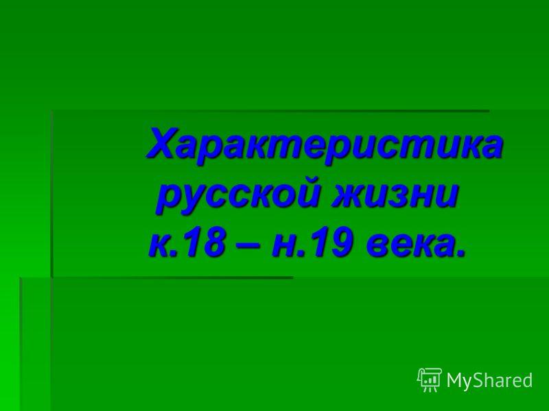 Характеристика русской жизни к.18 – н.19 века. Характеристика русской жизни к.18 – н.19 века.