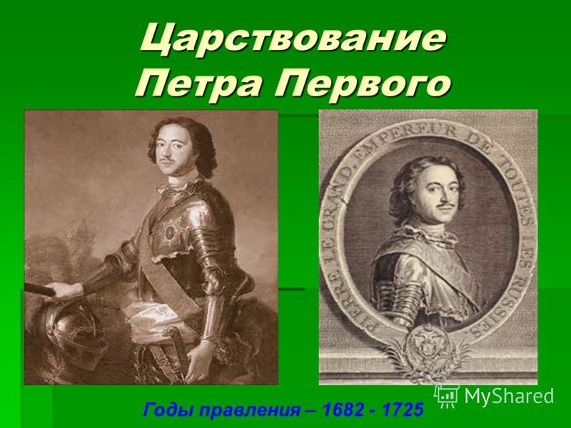Царствование Петра Первого Годы правления – 1682 - 1725