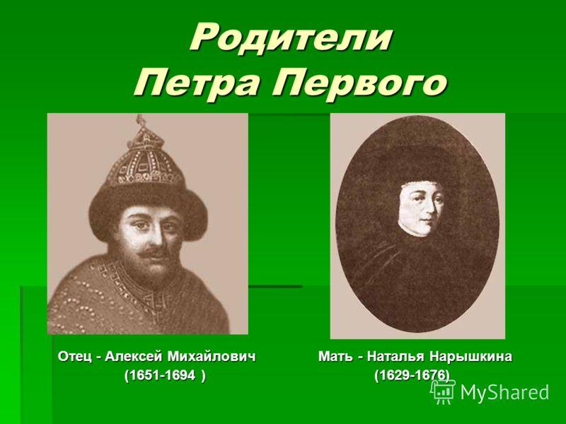 Родители Петра Первого Отец - Алексей Михайлович Мать - Наталья Нарышкина (1651-1694 ) (1629-1676) (1651-1694 ) (1629-1676)