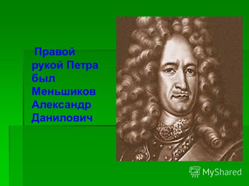 Правой рукой Петра был Меньшиков Александр Данилович