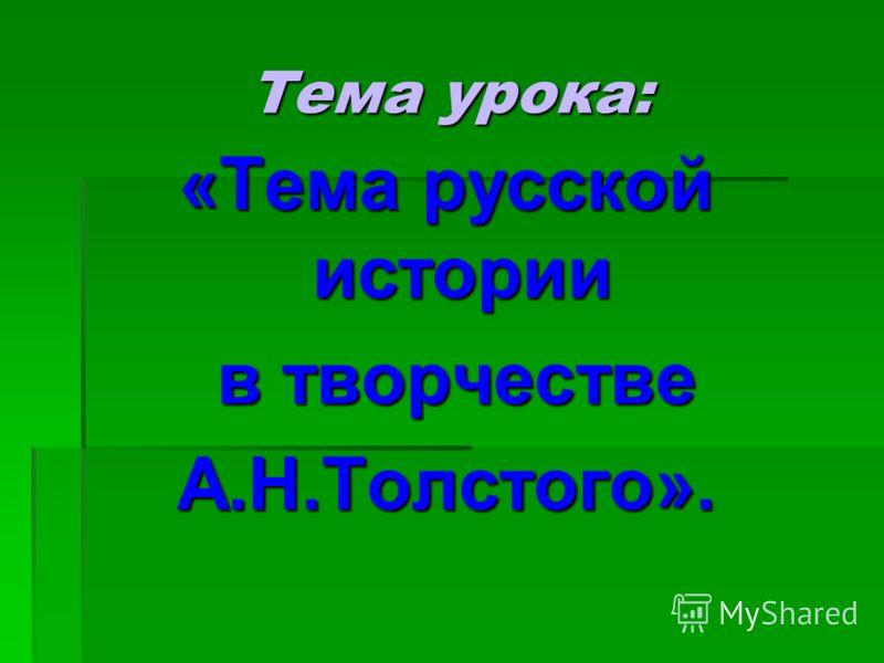 Тема урока: «Тема русской истории в творчестве А.Н.Толстого».