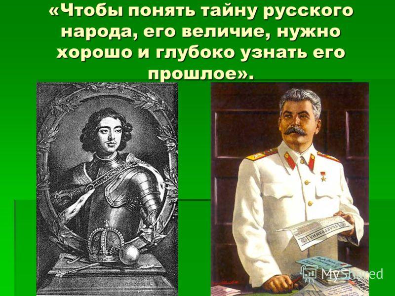 «Чтобы понять тайну русского народа, его величие, нужно хорошо и глубоко узнать его прошлое».