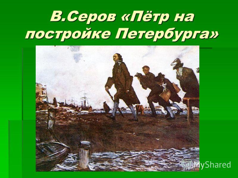В.Серов «Пётр на постройке Петербурга»