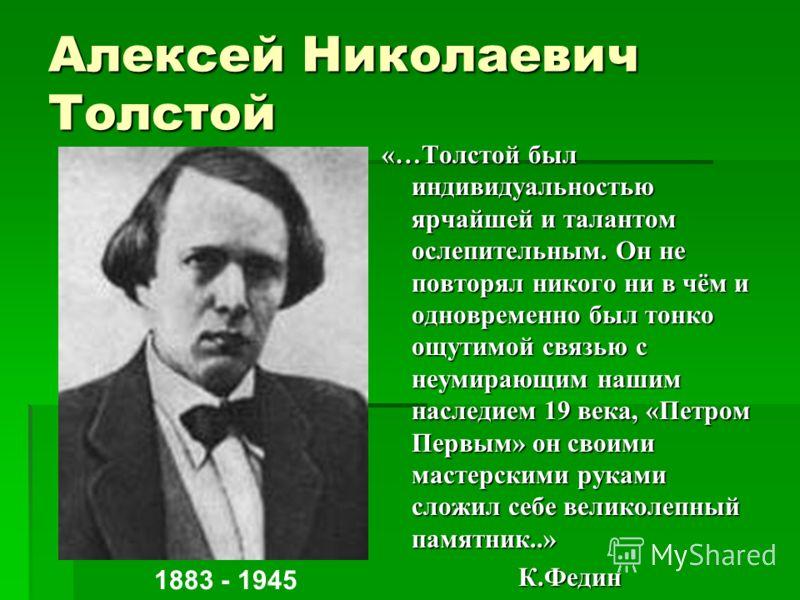 Алексей Николаевич Толстой «…Толстой был индивидуальностью ярчайшей и талантом ослепительным. Он не повторял никого ни в чём и одновременно был тонко ощутимой связью с неумирающим нашим наследием 19 века, «Петром Первым» он своими мастерскими руками