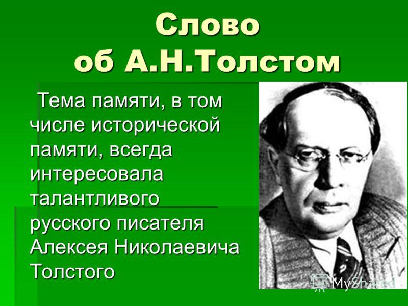 Слово об А.Н.Толстом Тема памяти, в том числе исторической памяти, всегда интересовала талантливого русского писателя Алексея Николаевича Толстого Тема памяти, в том числе исторической памяти, всегда интересовала талантливого русского писателя Алексе