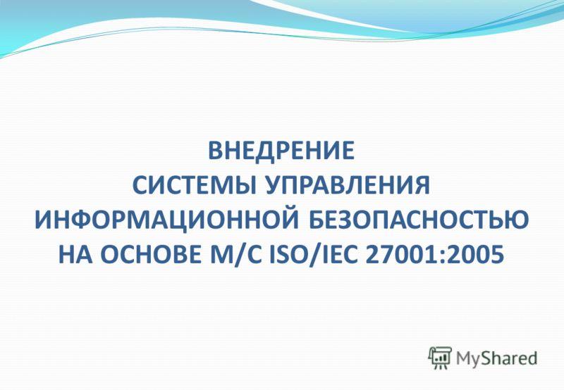 ВНЕДРЕНИЕ СИСТЕМЫ УПРАВЛЕНИЯ ИНФОРМАЦИОННОЙ БЕЗОПАСНОСТЬЮ НА ОСНОВЕ М/С ISO/IEC 27001:2005