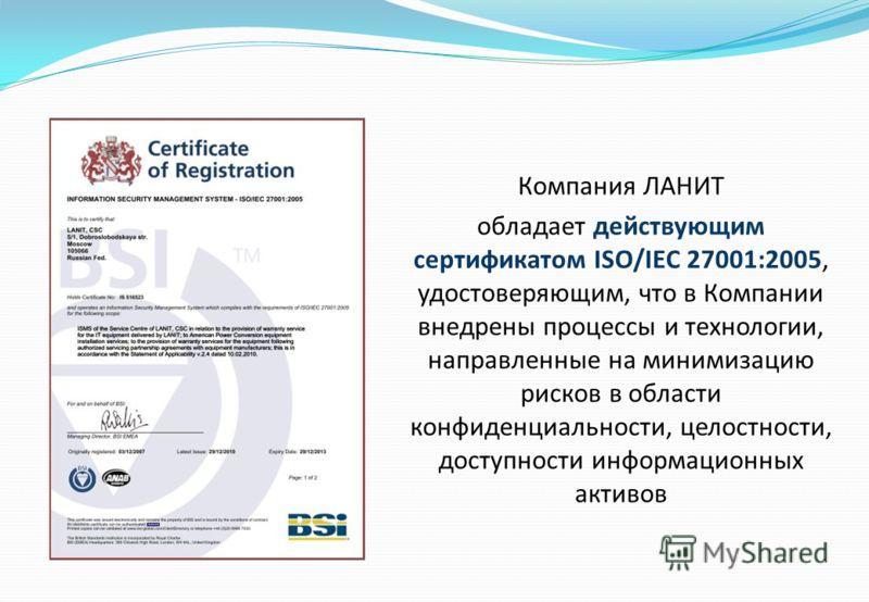 Компания ЛАНИТ обладает действующим сертификатом ISO/IEC 27001:2005, удостоверяющим, что в Компании внедрены процессы и технологии, направленные на минимизацию рисков в области конфиденциальности, целостности, доступности информационных активов
