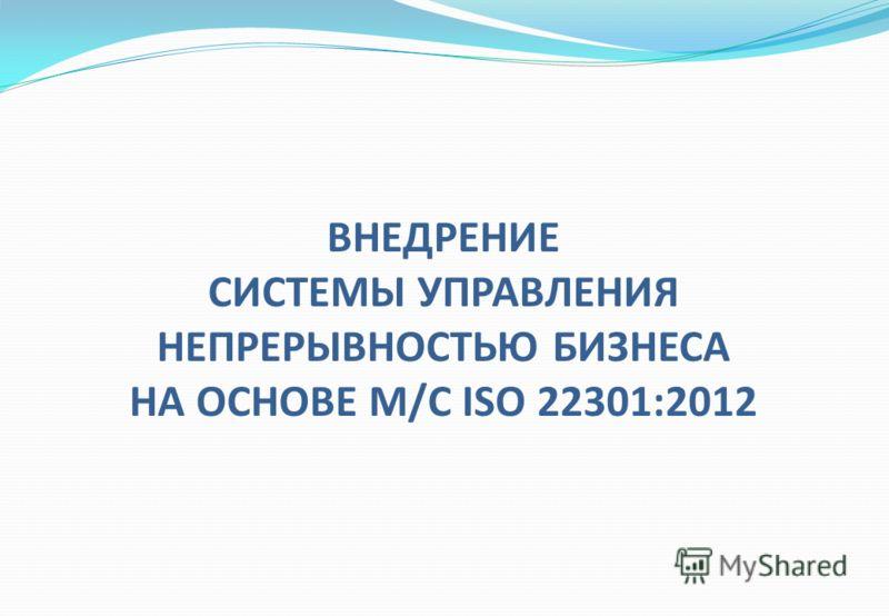 ВНЕДРЕНИЕ СИСТЕМЫ УПРАВЛЕНИЯ НЕПРЕРЫВНОСТЬЮ БИЗНЕСА НА ОСНОВЕ М/С ISO 22301:2012