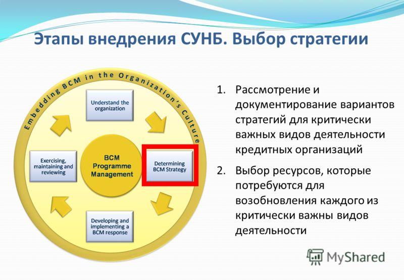 1.Рассмотрение и документирование вариантов стратегий для критически важных видов деятельности кредитных организаций 2.Выбор ресурсов, которые потребуются для возобновления каждого из критически важны видов деятельности Этапы внедрения СУНБ. Выбор ст