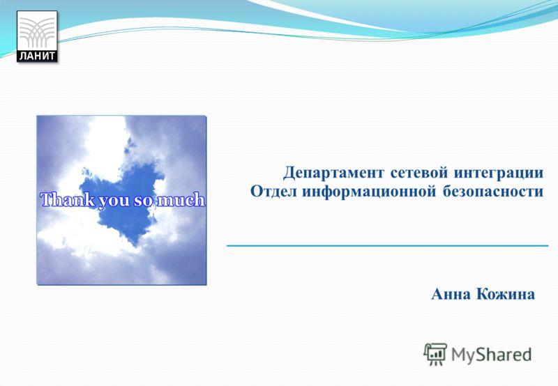 Анна Кожина Департамент сетевой интеграции Отдел информационной безопасности
