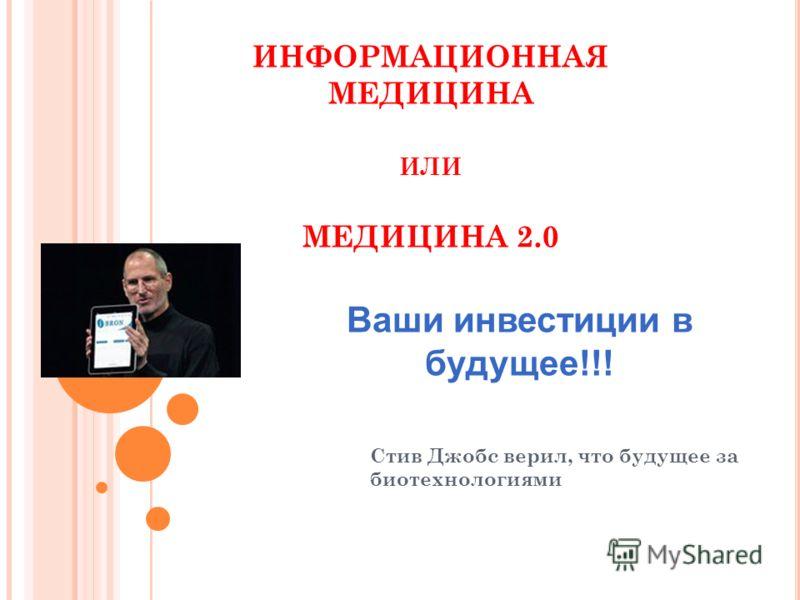ИНФОРМАЦИОННАЯ МЕДИЦИНА ИЛИ МЕДИЦИНА 2.0 Стив Джобс верил, что будущее за биотехнологиями Ваши инвестиции в будущее!!!