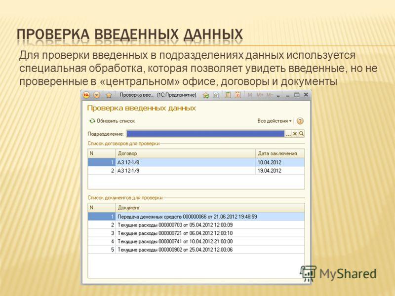 Для проверки введенных в подразделениях данных используется специальная обработка, которая позволяет увидеть введенные, но не проверенные в «центральном» офисе, договоры и документы