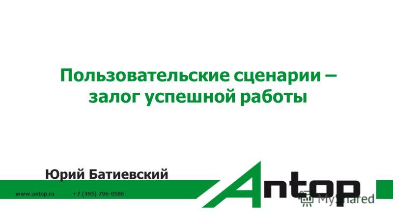 www.antop.ru +7 (495) 796-0586 Пользовательские сценарии – залог успешной работы Юрий Батиевский
