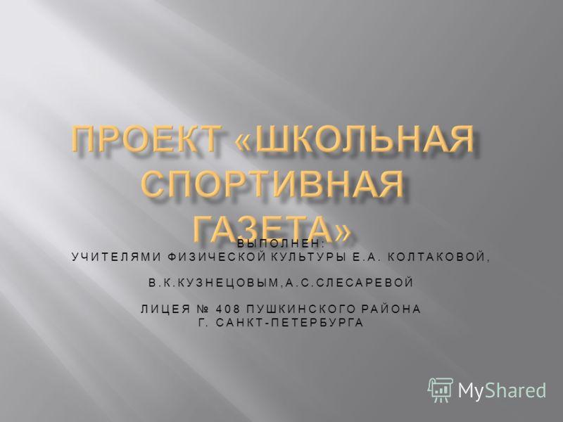 ВЫПОЛНЕН : УЧИТЕЛЯМИ ФИЗИЧЕСКОЙ КУЛЬТУРЫ Е. А. КОЛТАКОВОЙ, В. К. КУЗНЕЦОВЫМ, А. С. СЛЕСАРЕВОЙ ЛИЦЕЯ 408 ПУШКИНСКОГО РАЙОНА Г. САНКТ - ПЕТЕРБУРГА