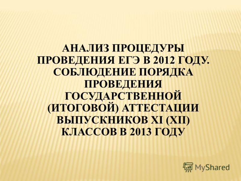 АНАЛИЗ ПРОЦЕДУРЫ ПРОВЕДЕНИЯ ЕГЭ В 2012 ГОДУ. СОБЛЮДЕНИЕ ПОРЯДКА ПРОВЕДЕНИЯ ГОСУДАРСТВЕННОЙ (ИТОГОВОЙ) АТТЕСТАЦИИ ВЫПУСКНИКОВ XI (XII) КЛАССОВ В 2013 ГОДУ