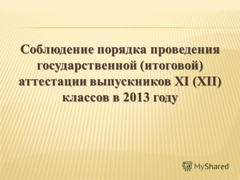 Соблюдение порядка проведения государственной (итоговой) аттестации выпускников XI (XII) классов в 2013 году