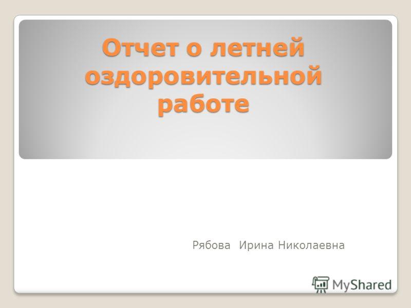 Отчет о летней оздоровительной работе Рябова Ирина Николаевна