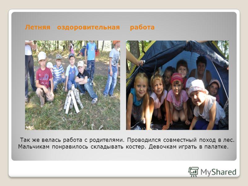 Так же велась работа с родителями. Проводился совместный поход в лес. Мальчикам понравилось складывать костер. Девочкам играть в палатке. Летняя оздоровительнаяработа