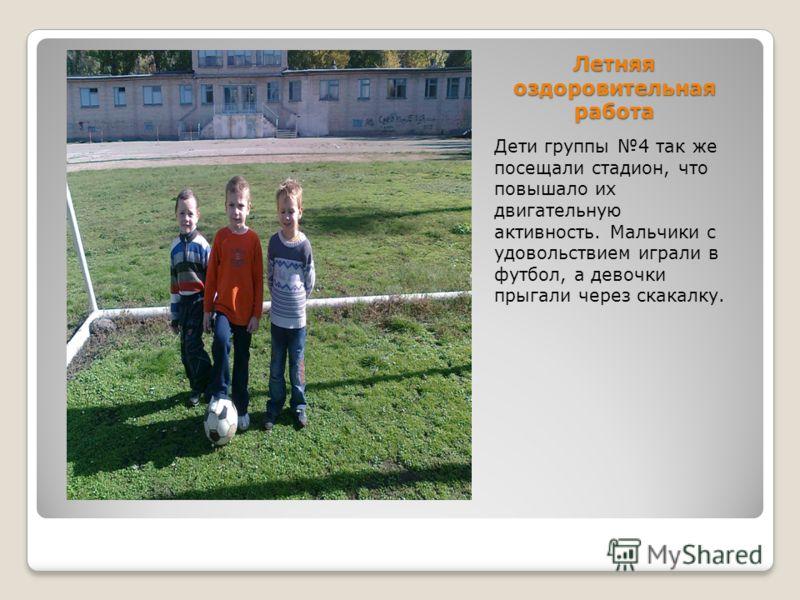 Летняя оздоровительная работа Дети группы 4 так же посещали стадион, что повышало их двигательную активность. Мальчики с удовольствием играли в футбол, а девочки прыгали через скакалку.